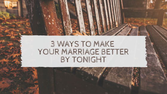 3_Ways_to_Make_Your_MARRIAGE_Better_By_Tonight.png